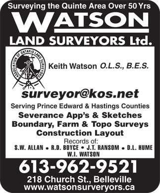 Watson Land Surveyors Ltd (613-962-9521) - Display Ad - 218 Church St., Belleville www.watsonsurveryors.ca 613-962-9521 Surveying the Quinte Area Over 50 Yrs O.L.S., B.E.S. Keith Watson Serving Prince Edward & Hastings Counties Severance App s & Sketches Boundary, Farm & Topo Surveys Construction Layout Records of: S.W. ALLAN R.D. BOYCE   J.T. RANSOM D.L. HUME W.I. WATSON 218 Church St., Belleville www.watsonsurveryors.ca 613-962-9521 Surveying the Quinte Area Over 50 Yrs O.L.S., B.E.S. Keith Watson Serving Prince Edward & Hastings Counties Severance App s & Sketches Boundary, Farm & Topo Surveys Construction Layout Records of: S.W. ALLAN R.D. BOYCE   J.T. RANSOM W.I. WATSON D.L. HUME