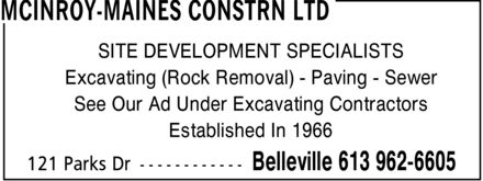 McInroy-Maines Constrn Ltd (613-962-6605) - Display Ad - MCINROY-MAINES CONSTRN LTD SITE DEVELOPMENT SPECIALISTS Excavating (Rock Removal) Paving Sewer See Our Ad Under Excavating Contractors Established In 1966 121 Parks Dr Belleville 613 962-6605