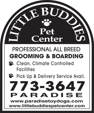 Little Buddies Dog & Cat Boarding & Grooming (709-773-3647) - Display Ad - LITTLE BUDDIES PET CENTER PROFESSIONAL ALL BREED GROOMING & BOARDING Clean, Climate Controlled Facilities Pick Up & Delivery Service Avail. 773-3647 PARADISE www.paradisetoydogs.com www.littlebuddiespetcenter.com