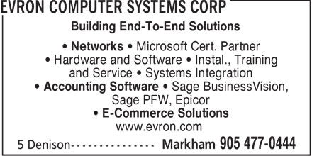 Evron Computer Systems Corp (905-477-0444) - Annonce illustrée - Building End-To-End Solutions • Networks • Microsoft Cert. Partner • Hardware and Software • Instal., Training and Service • Systems Integration • Accounting Software • Sage BusinessVision, Sage PFW, Epicor • E-Commerce Solutions www.evron.com  Building End-To-End Solutions • Networks • Microsoft Cert. Partner • Hardware and Software • Instal., Training and Service • Systems Integration • Accounting Software • Sage BusinessVision, Sage PFW, Epicor • E-Commerce Solutions www.evron.com  Building End-To-End Solutions • Networks • Microsoft Cert. Partner • Hardware and Software • Instal., Training and Service • Systems Integration • Accounting Software • Sage BusinessVision, Sage PFW, Epicor • E-Commerce Solutions www.evron.com  Building End-To-End Solutions • Networks • Microsoft Cert. Partner • Hardware and Software • Instal., Training and Service • Systems Integration • Accounting Software • Sage BusinessVision, Sage PFW, Epicor • E-Commerce Solutions www.evron.com
