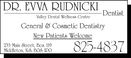 Rudnicki Evva Dr (902-825-4837) - Annonce illustrée - Valley Dental Wellness Centre DR. EVVA RUDNICKI Dentist General & Cosmetic Dentistry New Patients Welcome 233 Main Street, Box 119 Middleton, NA DOS 1PO 825-4837