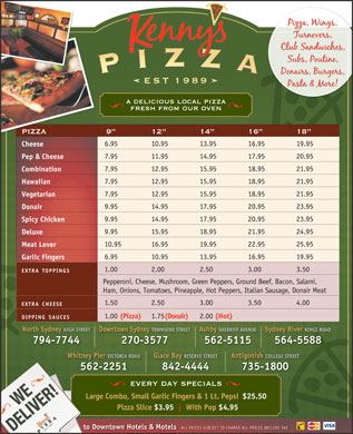 Kenny's Pizza (902-564-5588) - Annonce illustr&eacute;e - a delicious local pizza fresh from our oven PIZZA 9 12 14 16 18 6.95 10.95 13.95 16.95 19.95 Cheese 7.95 11.95 14.95 17.95 20.95 Pep &amp; Cheese 7.95 12.95 15.95 18.95 21.95 Combination 7.95 12.95 15.95 18.95 21.95 Hawaiian 7.95 12.95 15.95 18.95 21.95 Vegetarian 9.95 14.95 17.95 20.95 23.95 Donair 9.95 14.95 17.95 20.95 23.95 Spicy Chicken 9.95 15.95 18.95 21.95 24.95 Deluxe 10.95 16.95 19.95 22.95 25.95 Meat Lover 6.95 10.95 13.95 16.95 19.95 Garlic Fingers 1.00 2.00 2.50 3.00 3.50 EXTRATOPPINGS Pepperoni, Cheese, Mushroom, Green Peppers, Ground Beef, Bacon, Salami, Ham, Onions, Tomatoes, Pineapple, Hot Peppers, Italian Sausage, Donair Meat 1.50 2.50 3.00 3.50 4.00 EXTRACHEESE 1.00 (Pizza) 1.75 (Donair) 2.00 (Hot) DIPPINGSAUCES North Sydney HIGH STREETDowntown Sydney TOWNSEND STREETAshby SHERRIFF AVENUESydney River KINGS ROAD 794-7744 270-3577 562-5115 564-5588 Glace Bay RESERVE STREETAntigonish COLLEGE STREETWhitney Pier VICTORIA ROAD 842-4444 735-1800562-2251 every day specials Large Combo, Small Garlic Fingers &amp; 1 Lt. Pepsi$25.50 Pizza Slice $3.95 With Pop $4.95 to Downtown Hotels &amp; Motels ALL PRICES SUBJECT TO CHANGE ALL PRICES INCLUDE TAX
