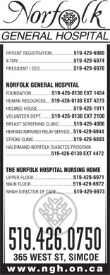 Norfolk General Hospital (519-426-0750) - Display Ad - PATIENT REGISTRATION................... 519-429-6980 X-RAY................................................ 519-429-6974 PRESIDENT / CEO............................. 519-429-6976 NORFOLK GENERAL HOSPITAL FOUNDATION.................. 519-426-0130 EXT 1454 HUMAN RESOURCES..... 519-426-0130 EXT 4273 HOLMES HOUSE............................... 519-428-1911 VOLUNTEER DEPT.......... 519-426-0130 EXT 2100 BREAST SCREENING CLINIC............... 519-426-4006 HEARING IMPAIRED RELAY SERVICE.... 519-429-6944 STROKE CLINIC......................................... 519-429-6893 HALDIMAND-NORFOLK DIABETES PROGRAM ....................................... 519-426-0130 EXT 4472 THE NORFOLK HOSPITAL NURSING HOME UPPER FLOOR.................................. 519-429-6971 MAIN FLOOR.................................... 519-429-6972 NHNH DIRECTOR OF CARE............... 519-429-6973 519.426.0750 365 WEST ST, SIMCOE www.ngh.on.ca  PATIENT REGISTRATION................... 519-429-6980 X-RAY................................................ 519-429-6974 PRESIDENT / CEO............................. 519-429-6976 NORFOLK GENERAL HOSPITAL FOUNDATION.................. 519-426-0130 EXT 1454 HUMAN RESOURCES..... 519-426-0130 EXT 4273 HOLMES HOUSE............................... 519-428-1911 VOLUNTEER DEPT.......... 519-426-0130 EXT 2100 BREAST SCREENING CLINIC............... 519-426-4006 HEARING IMPAIRED RELAY SERVICE.... 519-429-6944 STROKE CLINIC......................................... 519-429-6893 HALDIMAND-NORFOLK DIABETES PROGRAM ....................................... 519-426-0130 EXT 4472 THE NORFOLK HOSPITAL NURSING HOME UPPER FLOOR.................................. 519-429-6971 MAIN FLOOR.................................... 519-429-6972 NHNH DIRECTOR OF CARE............... 519-429-6973 519.426.0750 365 WEST ST, SIMCOE www.ngh.on.ca PATIENT REGISTRATION................... 519-429-6980 X-RAY................................................ 519-429-6974 PRESIDENT / CEO............................. 519-429-6976 NORFOLK GENERAL HOSPITAL FOUNDATION.................. 519-426-0130 EXT 1454 HUMAN RESOURCES..... 519-426-0130 EXT 4273 HOLMES HOUSE............................... 519-428-1911 VOLUNTEER DEPT.......... 519-426-0130 EXT 2100 BREAST SCREENING CLINIC............... 519-426-4006 HEARING IMPAIRED RELAY SERVICE.... 519-429-6944 STROKE CLINIC......................................... 519-429-6893 HALDIMAND-NORFOLK DIABETES PROGRAM ....................................... 519-426-0130 EXT 4472 THE NORFOLK HOSPITAL NURSING HOME UPPER FLOOR.................................. 519-429-6971 MAIN FLOOR.................................... 519-429-6972 NHNH DIRECTOR OF CARE............... 519-429-6973 519.426.0750 365 WEST ST, SIMCOE www.ngh.on.ca