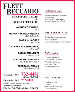 Flett Beccario (905-732-4481) - Display Ad - LETT F BUSINESS LAW ECCARIO B Incorporation/New Business BARRISTERS Franchising & Insolvency & Bankruptcy Business Purchase & Sale SOLICITORS ANTHONY D AMICO, LL.B WILLS and ESTATES DUNCAN M. MACFARLANE B.A., LL.B.. Q.C., Wills & Powers of Attorney Estate Litigation MARK J. LAROSE Estate Planning & Administration B.A., LL.B. STEVEN N. LATINOVICH, B.A., LL.B. ADVOCACY CARLO GUALTIERI B. Comm., LL.B. Construction Liens Commercial Litigation J. ROSS MACFARLANE B. Arts Sc (Hons.) LL.B. Wrongful Dismissal Insurance Cases ALYSSA M. ADAMS Mediation Services B. A. (Hons.) LL.B. 732-4481 Telephone   905 1-866-473-5388 REAL ESTATE 732-2020 Facsimile    905 Purchase & Sale E MAIL: flett@flettbeccario.com Leases 190 Division Street Mortgage Refinancing P.O. Box 340, Welland, Ont. L3B 5P9 Condominiums  LETT F BUSINESS LAW ECCARIO B Incorporation/New Business BARRISTERS Franchising & Insolvency & Bankruptcy Business Purchase & Sale SOLICITORS ANTHONY D AMICO, LL.B WILLS and ESTATES DUNCAN M. MACFARLANE B.A., LL.B.. Q.C., Wills & Powers of Attorney Estate Litigation MARK J. LAROSE Estate Planning & Administration B.A., LL.B. STEVEN N. LATINOVICH, B.A., LL.B. ADVOCACY CARLO GUALTIERI B. Comm., LL.B. Construction Liens Commercial Litigation J. ROSS MACFARLANE B. Arts Sc (Hons.) LL.B. Wrongful Dismissal Insurance Cases ALYSSA M. ADAMS Mediation Services B. A. (Hons.) LL.B. 732-4481 Telephone   905 1-866-473-5388 REAL ESTATE 732-2020 Facsimile    905 Purchase & Sale E MAIL: flett@flettbeccario.com Leases 190 Division Street Mortgage Refinancing P.O. Box 340, Welland, Ont. L3B 5P9 Condominiums  LETT F BUSINESS LAW ECCARIO B Incorporation/New Business BARRISTERS Franchising & Insolvency & Bankruptcy Business Purchase & Sale SOLICITORS ANTHONY D AMICO, LL.B WILLS and ESTATES DUNCAN M. MACFARLANE B.A., LL.B.. Q.C., Wills & Powers of Attorney Estate Litigation MARK J. LAROSE Estate Planning & Administration B.A., LL.B. STEVEN N. LATINOVICH, B.A., LL.B. ADVOCACY CARLO GUALTIERI B. Comm., LL.B. Construction Liens Commercial Litigation J. ROSS MACFARLANE B. Arts Sc (Hons.) LL.B. Wrongful Dismissal Insurance Cases ALYSSA M. ADAMS Mediation Services B. A. (Hons.) LL.B. 732-4481 Telephone   905 1-866-473-5388 REAL ESTATE 732-2020 Facsimile    905 Purchase & Sale E MAIL: flett@flettbeccario.com Leases 190 Division Street Mortgage Refinancing P.O. Box 340, Welland, Ont. L3B 5P9 Condominiums  LETT F BUSINESS LAW ECCARIO B Incorporation/New Business BARRISTERS Franchising & Insolvency & Bankruptcy Business Purchase & Sale SOLICITORS ANTHONY D AMICO, LL.B WILLS and ESTATES DUNCAN M. MACFARLANE B.A., LL.B.. Q.C., Wills & Powers of Attorney Estate Litigation MARK J. LAROSE Estate Planning & Administration B.A., LL.B. STEVEN N. LATINOVICH, B.A., LL.B. ADVOCACY CARLO GUALTIERI B. Comm., LL.B. Construction Liens Commercial Litigation J. ROSS MACFARLANE B. Arts Sc (Hons.) LL.B. Wrongful Dismissal Insurance Cases ALYSSA M. ADAMS Mediation Services B. A. (Hons.) LL.B. 732-4481 Telephone   905 1-866-473-5388 REAL ESTATE 732-2020 Facsimile    905 Purchase & Sale E MAIL: flett@flettbeccario.com Leases 190 Division Street Mortgage Refinancing P.O. Box 340, Welland, Ont. L3B 5P9 Condominiums