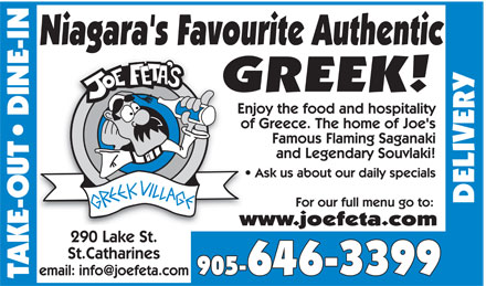 Joe Feta's Greek Village (905-646-3399) - Annonce illustrée - JOE FETA'S GREEK VILLAGE  TAKE-OUT  DINE-IN Niagara's Favourite Authentic GREEK! 290 Lake St. St. Catharines email: info@joefeta.com Enjoy the food and hospitality of Greece. The home of Joe's Famous Flaming Saganaki and Legendary Souvlaki! Ask us about our daily specials For our full menu go to: www.joefeta.com 905 646-3399  DELIVERY
