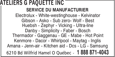 Ateliers G Paquette Inc (1-888-871-4043) - Display Ad - SERVICE DU MANUFACTURIER Electrolux - White-westinghouse - Kelvinator Gibson - Asko - Sub zero- Wolf - Best Huebsh - Zephyr - Vicking - Ultra-line Danby - Simplicity - Faber - Bosch Thermador - Gaggenau - GE - Mabe - Hot Point Kenmore - Dacor - Whirlpool - Maytag - Inglis Amana - Jenn-air - Kitchen aid - Dcs - LG - Samsung