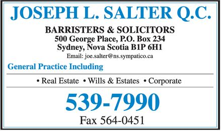 Salter Joseph L QC (902-539-7990) - Display Ad - JOSEPH L SALTER QC BARRISTERS & SOLICITORS 500 George Place PO Box 234 Sydney Nova Scotia B1P 6H1 Email: joe.salter@ns.sympatico.ca General Practice Including  Real Estate  Wills & Estates  Corporate 539-7990 Fax 564-0451 JOSEPH L SALTER QC BARRISTERS & SOLICITORS 500 George Place PO Box 234 Sydney Nova Scotia B1P 6H1 Email: joe.salter@ns.sympatico.ca General Practice Including  Real Estate  Wills & Estates  Corporate 539-7990 Fax 564-0451