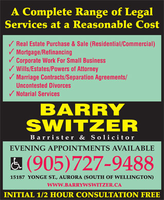 Barry W Switzer (905-727-9488) - Annonce illustrée - WWW.BARRYWSWITZER.CA INITIAL 1/2 HOUR CONSULTATION FREE A Complete Range of Legal Services at a Reasonable Cost Real Estate Purchase & Sale (Residential/Commercial) Mortgage/Refinancing Corporate Work For Small Business Wills/Estates/Powers of Attorney Marriage Contracts/Separation Agreements/ Uncontested Divorces Notarial Services BARRY SWITZER Barrister & Solicitor EVENING APPOINTMENTS AVAILABLE 905727-9488 15187  YONGE ST., AURORA (SOUTH OF WELLINGTON) A Complete Range of Legal Services at a Reasonable Cost Real Estate Purchase & Sale (Residential/Commercial) Mortgage/Refinancing Corporate Work For Small Business Wills/Estates/Powers of Attorney Marriage Contracts/Separation Agreements/ Uncontested Divorces Notarial Services BARRY SWITZER Barrister & Solicitor EVENING APPOINTMENTS AVAILABLE 905727-9488 15187  YONGE ST., AURORA (SOUTH OF WELLINGTON) WWW.BARRYWSWITZER.CA INITIAL 1/2 HOUR CONSULTATION FREE