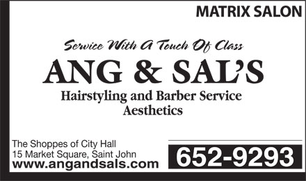 Ang &amp; Sal's Hairstyling (506-652-9293) - Annonce illustr&eacute;e - MATRIX SALON Service With A Touch Of Class Hairstyling and Barber Service Aesthetics The Shoppes of City Hall 15 Market Square, Saint John 652-9293 www.angandsals.com  MATRIX SALON Service With A Touch Of Class Hairstyling and Barber Service Aesthetics The Shoppes of City Hall 15 Market Square, Saint John 652-9293 www.angandsals.com