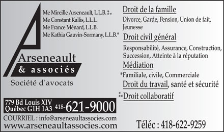 Arseneault et Associes (418-621-9000) - Annonce illustr&eacute;e - Droit de la famille Me Mireille Arseneault, L.L.B. * ** Divorce, Garde, Pension, Union de fait, Me Constant Kallis, L.L.L. Jeunesse Me France M&eacute;nard, L.L.B. Me Kathia Gauvin-Sormany, L.L.B.* Droit civil g&eacute;n&eacute;ral Responsabilit&eacute;, Assurance, Construction, Succession, Atteinte &agrave; la r&eacute;putation Arseneault M&eacute;diation &amp; associ&eacute;s *Familiale, civile, Commerciale Droit du travail, sant&eacute; et s&eacute;curit&eacute; * Droit collaboratif ** 779 Bd Louis XIV 418- Qu&eacute;bec G1H 1A3 621-9000 COURRIEL : info@arseneaultassocies.com T&eacute;l&eacute;c : 418-622-9259 www.arseneaultassocies.com