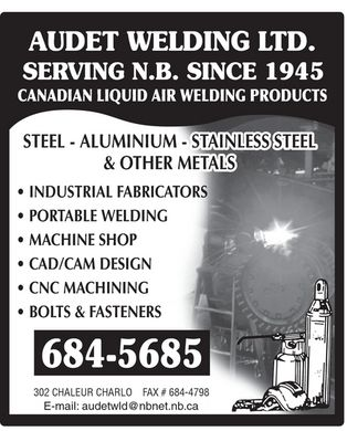 Audet Welding Ltd (506-684-5685) - Annonce illustrée - AUDET WELDING LTD. SERVING N.B. SINCE 1945 CANADIAN LIQUID AIR WELDING PRODUCTS STEEL ALUMINIUM STAINLESS STEEL & OTHER METALS INDUSTRIAL FABRICATORS PORTABLE WELDING MACHINE SHOP CAD/CAM DESIGN CNC MACHINING BOLTS & FASTENERS 684-5685 302 CHALEUR CHARLO FAX # 684-4798 E-mail: audetwld@nbnet.nb.ca AUDET WELDING LTD. SERVING N.B. SINCE 1945 CANADIAN LIQUID AIR WELDING PRODUCTS STEEL ALUMINIUM STAINLESS STEEL & OTHER METALS INDUSTRIAL FABRICATORS PORTABLE WELDING MACHINE SHOP CAD/CAM DESIGN CNC MACHINING BOLTS & FASTENERS 684-5685 302 CHALEUR CHARLO FAX # 684-4798 E-mail: audetwld@nbnet.nb.ca