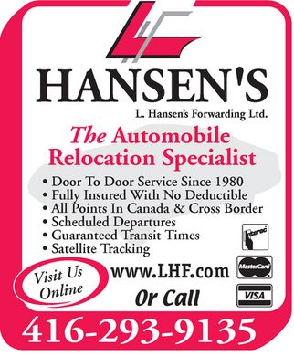 Hansen's L Forwarding (416-293-9135) - Annonce illustrée - L. Hansen's Forwarding Ltd. The Automobile Relocation Specialist  Door To Door Service Since 1980  Fully Insured With No Deductible  All Points In Canada & Cross Border  Scheduled Departures  Guaranteed Transit Times  Satellite Tracking Visit Us Online www.LHF.com Or Call  Interac  MasterCard  VISA 416 293-9135 L. Hansen's Forwarding Ltd. The Automobile Relocation Specialist  Door To Door Service Since 1980  Fully Insured With No Deductible  All Points In Canada & Cross Border  Scheduled Departures  Guaranteed Transit Times  Satellite Tracking Visit Us Online www.LHF.com Or Call  Interac  MasterCard  VISA 416 293-9135 L. Hansen's Forwarding Ltd. The Automobile Relocation Specialist  Door To Door Service Since 1980  Fully Insured With No Deductible  All Points In Canada & Cross Border  Scheduled Departures  Guaranteed Transit Times  Satellite Tracking Visit Us Online www.LHF.com Or Call  Interac  MasterCard  VISA 416 293-9135 L. Hansen's Forwarding Ltd. The Automobile Relocation Specialist  Door To Door Service Since 1980  Fully Insured With No Deductible  All Points In Canada & Cross Border  Scheduled Departures  Guaranteed Transit Times  Satellite Tracking Visit Us Online www.LHF.com Or Call  Interac  MasterCard  VISA 416 293-9135