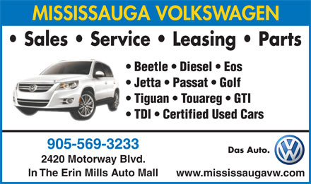 Mississauga Volkswagen (905-569-3233) - Display Ad - MISSISSAUGA VOLKSWAGEN Sales   Service   Leasing   Parts Beetle   Diesel   Eos Jetta   Passat   Golf Tiguan   Touareg   GTI TDI   Certified Used Cars 905-569-3233 Das Auto. 2420 Motorway Blvd. In The Erin Mills Auto Mall www.mississaugavw.com