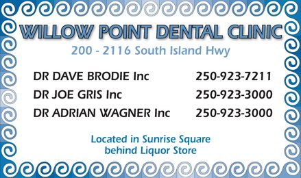 Willow Point Dental Clinic (250-923-7211) - Annonce illustrée - WILLOW POINT DENTAL 200 2116 South Island Hwy  DR DAVE BRODIE Inc  DR JOE GRIS Inc  DR ADRIAN WAGNER Inc  250-923-7211 250-923-3000 250-923-3000  Located in Sunrise Square behind Liquor Store