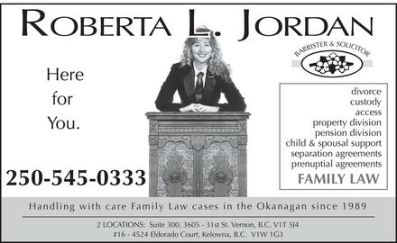 Jordan Roberta L (250-545-0333) - Display Ad - ROBERTA L. JORDAN BARRISTER &amp; SOLICITOR Here for  You. divorce custody access property division pension division child &amp; spousal support separation agreements prenuptial agreements FAMILY LAW 250-545-0333 Handling with care Family Law cases in the Okanagan since 1989 2 LOCATIONS: Suite 300, 3605 31st St. Vernon, B.C. V1T 5J4 #16 4524 Eldorado Court, Kelowna, B.C. V1W 1G3 ROBERTA L. JORDAN BARRISTER &amp; SOLICITOR Here for  You. divorce custody access property division pension division child &amp; spousal support separation agreements prenuptial agreements FAMILY LAW 250-545-0333 Handling with care Family Law cases in the Okanagan since 1989 2 LOCATIONS: Suite 300, 3605 31st St. Vernon, B.C. V1T 5J4 #16 4524 Eldorado Court, Kelowna, B.C. V1W 1G3