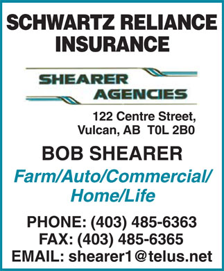 Shearer Agencies (403-485-6363) - Annonce illustrée - SCHWARTZ RELIANCE INSURANCE SHEARER AGENCIES 122 Centre Street, Vulcan, AB T0L 2B0 BOB SHEARER Farm/Auto/Commercial/ Home/Life PHONE: (403) 485-6363 FAX: (403) 485-6365 EMAIL: shearer1@telus.net