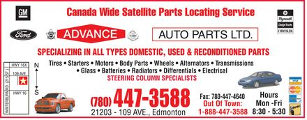 Advance Auto Parts Ltd (780-447-3588) - Annonce illustrée - SPECIALIZING IN ALL TYPES DOMESTIC, USED & RECONDITIONED PARTS Tires * Starters * Motors * Body Parts * Wheels * Alternators * Transmissions * Glass * Batteries * Radiators * Differentials * Electrical T S 5 1 STEERING COLUMN SPECIALISTS 2 D R N R Hours U B R E Mon -Fri Out Of Town: T N I W 8:30 - 5:30