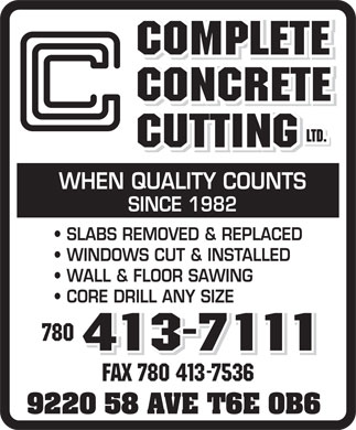 Complete Concrete Cutting Ltd (780-413-7111) - Display Ad - WHEN QUALITY COUNTS SINCE 1982 SLABS REMOVED & REPLACED WINDOWS CUT & INSTALLED WALL & FLOOR SAWING CORE DRILL ANY SIZE 780 FAX 780 413-7536 9220 58 AVE T6E 0B6