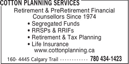 Cotton Planning Services (780-434-1423) - Annonce illustrée - Retirement & PreRetirement Financial Counsellors Since 1974 • Segregated Funds • RRSPs & RRIFs • Retirement & Tax Planning • Life Insurance www.cottonplanning.ca Retirement & PreRetirement Financial Counsellors Since 1974 • Segregated Funds • RRSPs & RRIFs • Retirement & Tax Planning • Life Insurance www.cottonplanning.ca