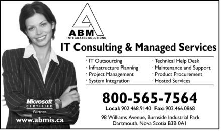 ABM Integrated Solutions (902-468-9140) - Annonce illustrée - IT Consulting & Managed Services IT OutsourcingTechnical Help Desk Infrastructure PlanningMaintenance and Support Project ManagementProduct Procurement System IntegrationHosted Services 800-565-7564 Local: 902.468.9140  Fax: 902.466.0868 98 Williams Avenue, Burnside Industrial Park www.abmis.ca Dartmouth, Nova Scotia B3B 0A1