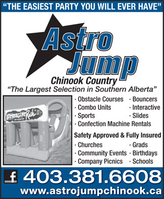 Astro Jump of Chinook Country (403-381-6608) - Annonce illustr&eacute;e - THE EASIEST PARTY YOU WILL EVER HAVE Chinook Country The Largest Selection in Southern Alberta &middot; Obstacle Courses &middot; Bouncers &middot; Combo Units &middot; Interactive &middot; Sports &middot; Slides &middot; Confection Machine Rentals Safety Approved &amp; Fully Insured &middot; Churches &middot; Grads &middot; Community Events &middot; Birthdays &middot; Company Picnics &middot; Schools 403.381.6608 www.astrojumpchinook.ca