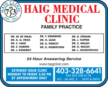 Haig Clinic (403-328-6641) - Display Ad - www.haigclinic.com EXTENDED HOUR CLINIC 403-328-6641 MONDAY TO FRIDAY 5:30 PM FAX 403-328-6118 BY APPOINTMENT ONLY 601 - 6th AVE. S.     SIXTH & SIXTH DR. K. ROBERTSON DR. J. KENNEDY DR. L. WICENTOVICH 24 Hour Answering Service 7 3 1939 - 2012 DR. T. KREMENIK DR. W. DE WAAL DR. R. STRANK DR. K. G. FRICK DR. H. LEAM DR. J. TUPPER DR. C. HAIG DR. C. WALSH DR. K. PIERCEY DR. E. HARDIN DR. D. WALSH
