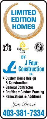 J Four Construction Ltd (403-381-7334) - Annonce illustrée - LIMITED EDITION HOMES BY J Four Construction Ltd. Custom Home Design & Construction General Contractor Drafting  Custom Framing Renovations & Additions Jim Bozzi 403-381-7334 BuiltGreen ALBERTA Member ALBERTA NEW HOME WARRANTY PROTECTING YOUR INVESTMENT