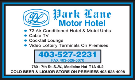 Park Lane Motor Hotel (403-527-2231) - Display Ad - 403-527-2231 FAX 403-526-5070 780 - 7th St. S..W., Medicine Hat  T1A 4L2 COLD BEER & LIQUOR STORE ON PREMISES 403-528-4098  403-527-2231 FAX 403-526-5070 780 - 7th St. S..W., Medicine Hat  T1A 4L2 COLD BEER & LIQUOR STORE ON PREMISES 403-528-4098