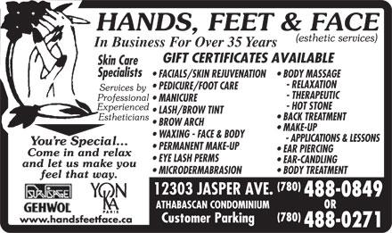 Hands Feet & Face Inc (780-488-0849) - Annonce illustrée - In Business For Over 35 Years Skin Care Specialists FACIALS/SKIN REJUVENATION  BODY MASSAGE - RELAXATION PEDICURE/FOOT CARE - THERAPEUTIC MANICURE - HOT STONE LASH/BROW TINT BACK TREATMENT BROW ARCH MAKE-UP WAXING - FACE & BODY - APPLICATIONS & LESSONS PERMANENT MAKE-UP EAR PIERCING EYE LASH PERMS EAR-CANDLING MICRODERMABRASION  BODY TREATMENT (780) 488-0849 OR (780) www.handsfeetface.ca 488-0271