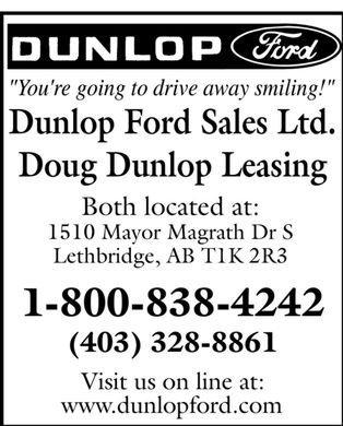 Dunlop Ford Sales Ltd (403-359-9120) - Annonce illustrée - Dunlop Ford Sales Ltd. Doug Dunlop Leasing Both located at: 1510 Mayor Magrath Dr S Lethbridge, AB T1K 2R3 Visit us on line at: www.dunlopford com