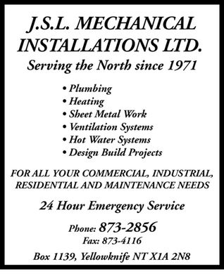 JSL Mechanical Installations Ltd (867-873-2856) - Annonce illustr&eacute;e - J.S.L. MECHANICAL INSTALLATIONS LTD. Serving the North since 1971 Plumbing Heating Sheet Metal Work Ventilation Systems Hot Water Systems Design Build Projects FOR ALL YOUR COMMERCIAL, INDUSTRIAL, RESIDENTIAL AND MAINTENANCE NEEDS 24 Hour Emergency Service Phone: 873-2856 Fax: 873-4116 Box 1139, Yellowknife NT X1A 2N8