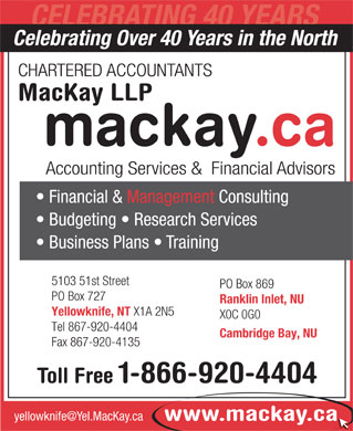MacKay LLP (867-920-4404) - Display Ad - Accounting Services &  Financial Advisors Financial & Management Consulting Budgeting   Research Services Business Plans   Training 5103 51st Street PO Box 869 PO Box 727 Ranklin Inlet, NU Yellowknife, NT X1A 2N5 X0C 0G0 Tel 867-920-4404 Cambridge Bay, NU Fax 867-920-4135 Toll Free 1-866-920-4404 MacKay LLP yellowknife@Yel.MacKay.ca www.mackay.ca CELEBRATING 40 YEARS Celebrating Over 40 Years in the North CHARTERED ACCOUNTANTS