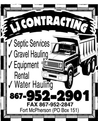 L J Contracting (867-952-2901) - Annonce illustr&eacute;e - LJ contracting septic services gravel hauling equipment rental water hauling 867-952-2901 fax 867-952-2847 fort mcpherson (po box 151) LJ contracting septic services gravel hauling equipment rental water hauling 867-952-2901 fax 867-952-2847 fort mcpherson (po box 151) LJ contracting septic services gravel hauling equipment rental water hauling 867-952-2901 fax 867-952-2847 fort mcpherson (po box 151)