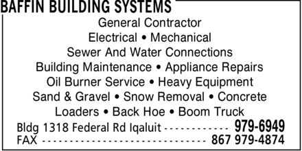 Baffin Building Systems (867-979-6949) - Annonce illustrée - General Contractor Electrical ¿ Mechanical Sewer And Water Connections Building Maintenance ¿ Appliance Repairs Oil Burner Service ¿ Heavy Equipment Sand & Gravel ¿ Snow Removal ¿ Concrete Loaders ¿ Back Hoe ¿ Boom Truck