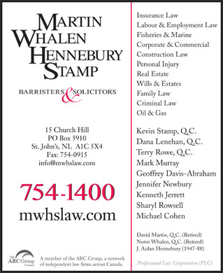 Martin Whalen Hennebury & Stamp (709-754-1400) - Annonce illustrée - Labour & Employment Law Fisheries & Marine Corporate & Commercial Construction Law Personal Injury Real Estate Wills & Estates Family Law Criminal Law Oil & Gas Kevin Stamp, Q.C. Dana Lenehan, Q.C. Terry Rowe, Q.C. Mark Murray Geoffrey Davis-Abraham Jennifer Newbury Kenneth Jerrett Sharyl Rowsell Michael Cohen David Martin, Q.C. (Retired) Norm Whalen, Q.C. (Retired) J. Aidan Hennebury (1947-88) Insurance Law Insurance Law Labour & Employment Law Fisheries & Marine Corporate & Commercial Construction Law Personal Injury Real Estate Wills & Estates Family Law Criminal Law Oil & Gas Kevin Stamp, Q.C. Dana Lenehan, Q.C. Terry Rowe, Q.C. Mark Murray Geoffrey Davis-Abraham Jennifer Newbury Kenneth Jerrett Sharyl Rowsell Michael Cohen David Martin, Q.C. (Retired) Norm Whalen, Q.C. (Retired) J. Aidan Hennebury (1947-88)