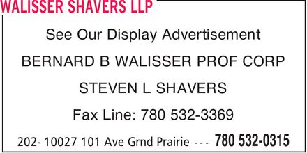 Walisser Shavers LLP (780-532-0315) - Annonce illustrée - See Our Display Advertisement BERNARD B WALISSER PROF CORP STEVEN L SHAVERS Fax Line: 780 532-3369