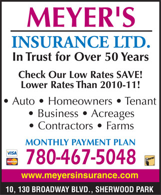 Meyer's Insurance Ltd (780-467-5048) - Display Ad - MEYER'S INSURANCE LTD. In Trust for Over 50 Years Check Our Low Rates SAVE! Lower Rates Than 2010-11! Auto   Homeowners   Tenant Business   Acreages Contractors   Farms MONTHLY PAYMENT PLAN 780-467-5048 www.meyersinsurance.com 10, 130 BROADWAY BLVD., SHERWOOD PARK