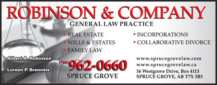 Robinson & Co (780-962-0660) - Display Ad - COLLABORATIVE DIVORCE WILLS & ESTATES FAMILY LAW www.sprucegrovelaw.com INCORPORATIONS REAL ESTATE (780)0) www.sprucegrovelaw.ca 962-0660 16 Westgrove Drive, Box 4113 SPRUCE GROVE, AB T7X 3B3