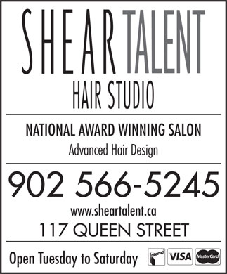 Shear Talent (902-566-5245) - Annonce illustrée - NATIONAL AWARD WINNING SALON Advanced Hair Design 902 566-5245 www.sheartalent.ca 117 QUEEN STREET Open Tuesday to Saturday www.sheartalent.ca 117 QUEEN STREET Open Tuesday to Saturday NATIONAL AWARD WINNING SALON Advanced Hair Design 902 566-5245