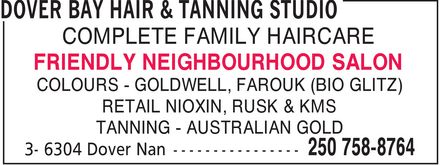 Dover Bay Hair & Tanning Studio (250-758-8764) - Display Ad - COMPLETE FAMILY HAIRCARE FRIENDLY NEIGHBOURHOOD SALON COLOURS - GOLDWELL, FAROUK (BIO GLITZ) RETAIL NIOXIN, RUSK & KMS TANNING - AUSTRALIAN GOLD