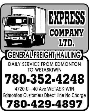 Express Company Ltd (780-352-4248) - Annonce illustrée - Express Company Ltd. GENERAL FREIGHT HAULING DAILY SERVICE FROM EDMONTON TO WETASKIWIN 780-352-4248 4720 C 40 Ave WETASKIWIN Edmonton Customers Direct Line No Charge 780-429-4897