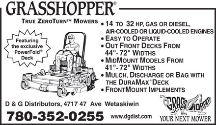 "D & G Distributors (780-352-0255) - Display Ad - 14  TO  32 HP, GAS OR DIESEL, AIR-COOLED OR LIQUID-COOLED ENGINES EASY TO OPERATE Featuring the exclusive OUT FRONT DECKS FROM PowerFold 44""- 72"" WIDTHS Deck MIDMOUNT MODELS FROM 41""- 72"" WIDTHS MULCH, DISCHARGE OR BAG WITH THE DURAMAX  DECK FRONTMOUNT IMPLEMENTS D & G Distributors, 4717 47  Ave  Wetaskiwin www.dgdist.com 780-352-0255 14  TO  32 HP, GAS OR DIESEL, AIR-COOLED OR LIQUID-COOLED ENGINES EASY TO OPERATE Featuring the exclusive OUT FRONT DECKS FROM PowerFold 44""- 72"" WIDTHS Deck MIDMOUNT MODELS FROM 41""- 72"" WIDTHS MULCH, DISCHARGE OR BAG WITH THE DURAMAX  DECK FRONTMOUNT IMPLEMENTS D & G Distributors, 4717 47  Ave  Wetaskiwin www.dgdist.com 780-352-0255"