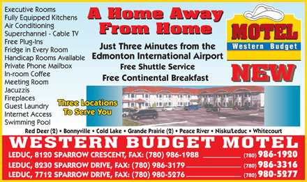 Western Budget Motel (780-980-9079) - Display Ad - Private Phone Mailbox Free Shuttle Service In-room Coffee Free Continental Breakfast Meeting Room Jacuzzis Fireplaces Three Locations Guest Laundry To Serve YouTo Serve You Internet Access Swimming Pool Red Deer (2)   Bonnyville   Cold Lake   Grande Prairie (2)   Peace River   Nisku/Leduc   Whitecourt (780) 986-1920 LEDUC, 8120 SPARROW CRESCENT, FAX: (780) 986-1988 (780) 986-3316 LEDUC, 8230 SPARROW DRIVE, FAX: (780) 986-3179 (780) 980-5277 LEDUC, 7712 SPARROW DRIVE, FAX: (780) 980-5276 Executive Rooms A Home Away A Home Away Fully Equipped Kitchens Air Conditioning From Home From Home Superchannel - Cable TV Free Plug-Ins Just Three Minutes from the Fridge in Every Room Edmonton International Airport Handicap Rooms Available Private Phone Mailbox Free Shuttle Service In-room Coffee Free Continental Breakfast Meeting Room Jacuzzis Fireplaces Three Locations Guest Laundry To Serve YouTo Serve You Internet Access Swimming Pool Red Deer (2)   Bonnyville   Cold Lake   Grande Prairie (2)   Peace River   Nisku/Leduc   Whitecourt (780) 986-1920 LEDUC, 8120 SPARROW CRESCENT, FAX: (780) 986-1988 (780) 986-3316 LEDUC, 8230 SPARROW DRIVE, FAX: (780) 986-3179 (780) 980-5277 LEDUC, 7712 SPARROW DRIVE, FAX: (780) 980-5276 Executive Rooms A Home Away A Home Away Fully Equipped Kitchens Air Conditioning From Home From Home Superchannel - Cable TV Free Plug-Ins Just Three Minutes from the Fridge in Every Room Edmonton International Airport Handicap Rooms Available