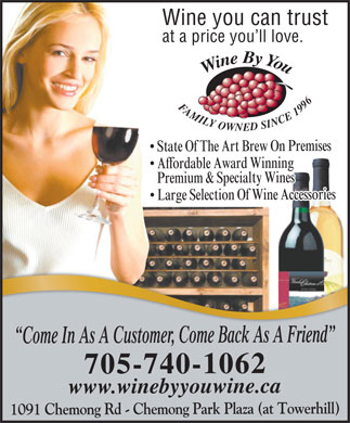 Wine By You (705-740-1062) - Display Ad - Wine you can trust at a price you ll love. Wine By You FAMILY OWNED SINCE 1996 Brew On Premises State Of The Art Affordable Award Winning Premium & Specialty Wines Wine Accessories Large Selection Of , Come Back As A Friend r Come In As A Custome 2 6 0 -1 40 7 - 05 7 byyouwine.ca e .win w ww 1091 Chemong Rd - Chemong Park Plaza (at Towerhill)  Wine you can trust at a price you ll love. Wine By You FAMILY OWNED SINCE 1996 Brew On Premises State Of The Art Affordable Award Winning Premium & Specialty Wines Wine Accessories Large Selection Of , Come Back As A Friend r Come In As A Custome 2 6 0 -1 40 7 - 05 7 byyouwine.ca e .win w ww 1091 Chemong Rd - Chemong Park Plaza (at Towerhill)