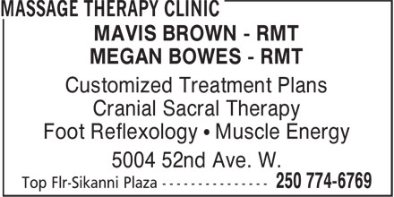 Massage Therapy Clinic (250-774-6769) - Annonce illustrée - MAVIS BROWN - RMT MEGAN BOWES - RMT Customized Treatment Plans Cranial Sacral Therapy Foot Reflexology • Muscle Energy 5004 52nd Ave. W. MAVIS BROWN - RMT MEGAN BOWES - RMT Customized Treatment Plans Cranial Sacral Therapy Foot Reflexology • Muscle Energy 5004 52nd Ave. W.