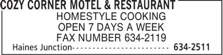 Cozy Corner Motel & Restaurant (867-634-2511) - Annonce illustrée - HOMESTYLE COOKING OPEN 7 DAYS A WEEK FAX NUMBER 634-2119  HOMESTYLE COOKING OPEN 7 DAYS A WEEK FAX NUMBER 634-2119