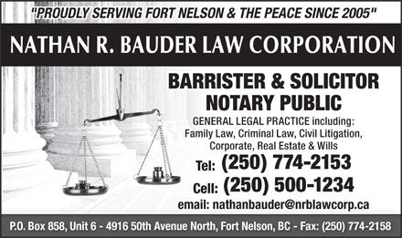 Nathan R Bauder Law Corporation (250-774-2153) - Display Ad - &quot;PROUDLY SERVING FORT NELSON &amp; THE PEACE SINCE 2005&quot; NATHAN R. BAUDER LAW CORPORATION BARRISTER &amp; SOLICITOR NOTARY PUBLIC GENERAL LEGAL PRACTICE including: Family Law, Criminal Law, Civil Litigation, Corporate, Real Estate &amp; Wills (250) 774-2153 Tel: (250) 500-1234 Cell: email: nathanbauder@nrblawcorp.ca P.O. Box 858, Unit 6 - 4916 50th Avenue North, Fort Nelson, BC - Fax: (250) 774-2158