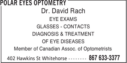 Polar Eyes Optometry (867-633-3377) - Annonce illustrée - EYE EXAMS GLASSES - CONTACTS DIAGNOSIS & TREATMENT OF EYE DISEASES Member of Canadian Assoc. of Optometrists Dr. David Rach Dr. David Rach EYE EXAMS GLASSES - CONTACTS DIAGNOSIS & TREATMENT OF EYE DISEASES Member of Canadian Assoc. of Optometrists