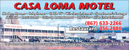 Casa Loma Motel (867-633-2266) - Annonce illustrée - JR's Pub   Restaurant   Coin-Op Laundromat   Off Sales   Live Entertainment (867) 633-2266 456-2880 Restaurant 1802 Centennial St. (Porter Creek)   Mile 921 Alaska Hwy. Whitehorse, Yukon Y1A 3Z4 www.yukoninfo.com/casaloma Modern Rooms   Telephones   Cable TV   Wireless Internet   Sportsman's Lounge Modern Rooms   Telephones   Cable TV   Wireless Internet   Sportsman's Lounge JR's Pub   Restaurant   Coin-Op Laundromat   Off Sales   Live Entertainment (867) 633-2266 456-2880 Restaurant 1802 Centennial St. (Porter Creek)   Mile 921 Alaska Hwy. Whitehorse, Yukon Y1A 3Z4 www.yukoninfo.com/casaloma