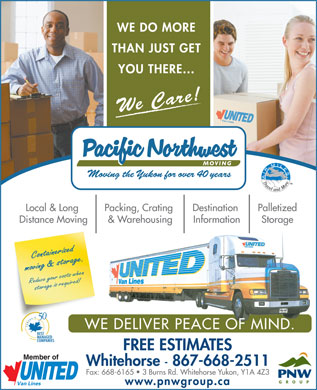 Pacific Northwest Moving (Yukon) Ltd (867-668-2511) - Annonce illustrée - YOU THERE... We Care! PalletizedLocal & Long Packing, Crating Destination StorageDistance Moving & Warehousing Information Containerized moving & storage.Reduce your costs when storage is required! WE DELIVER PEACE OF MIND. FREE ESTIMATES Whitehorse - 867-668-2511 Fax: 668-6165   3 Burns Rd. Whitehorse Yukon, Y1A 4Z3 www.pnwgroup.ca WE DO MORE THAN JUST GET